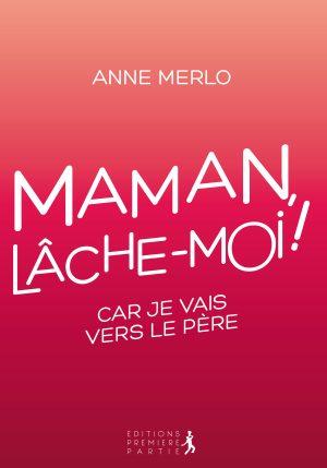"""Anne Merlo """"Maman, lâche-moi !"""""""